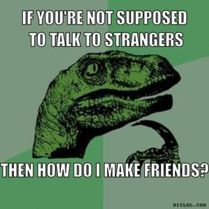 philosoraptor-meme-generator-if-you-re-not-supposed-to-talk-to-strangers-then-how-do-i-make-friends-e82ad2